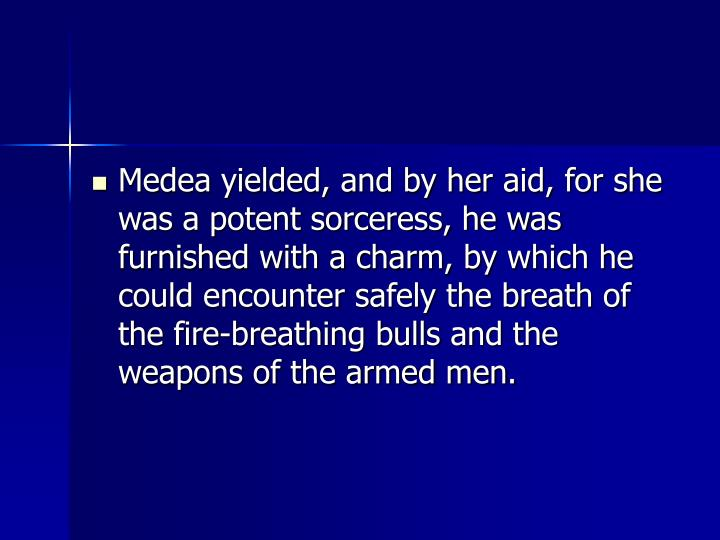 Medea yielded, and by her aid, for she was a potent sorceress, he was furnished with a charm, by which he could encounter safely the breath of the fire-breathing bulls and the weapons of the armed men.