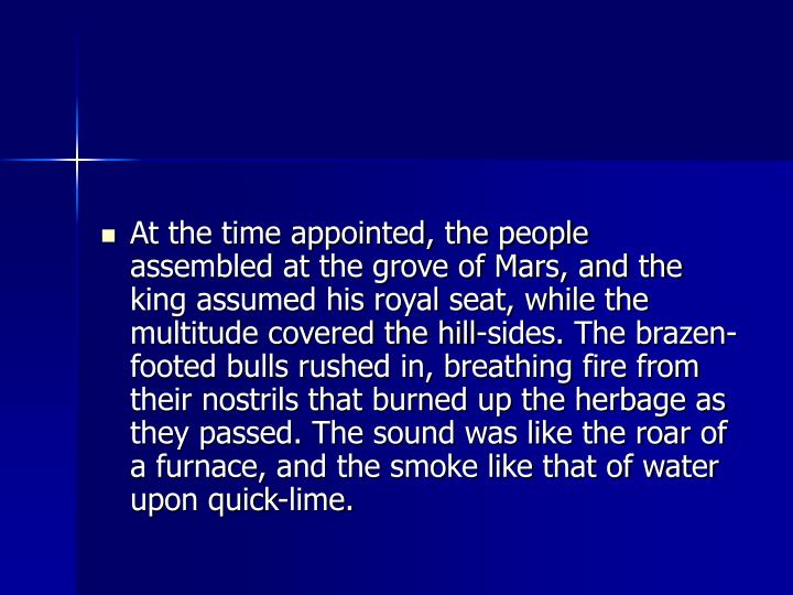 At the time appointed, the people assembled at the grove of Mars, and the king assumed his royal seat, while the multitude covered the hill-sides. The brazen-footed bulls rushed in, breathing fire from their nostrils that burned up the herbage as they passed. The sound was like the roar of a furnace, and the smoke like that of water upon quick-lime.