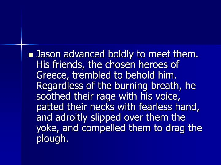 Jason advanced boldly to meet them. His friends, the chosen heroes of Greece, trembled to behold him. Regardless of the burning breath, he soothed their rage with his voice, patted their necks with fearless hand, and adroitly slipped over them the yoke, and compelled them to drag the plough.