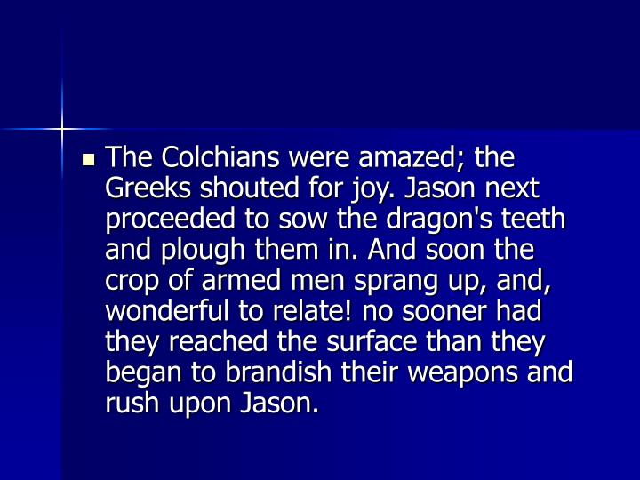 The Colchians were amazed; the Greeks shouted for joy. Jason next proceeded to sow the dragon's teeth and plough them in. And soon the crop of armed men sprang up, and, wonderful to relate! no sooner had they reached the surface than they began to brandish their weapons and rush upon Jason.
