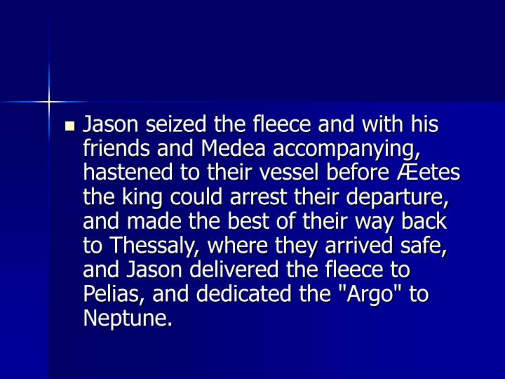 Jason seized the fleece and with his friends and Medea accompanying, hastened to their vessel before