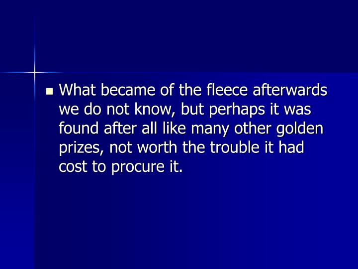 What became of the fleece afterwards we do not know, but perhaps it was found after all like many other golden prizes, not worth the trouble it had cost to procure it.