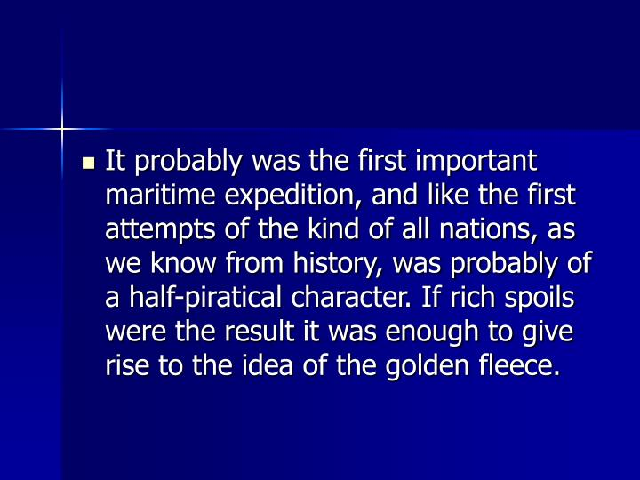 It probably was the first important maritime expedition, and like the first attempts of the kind of all nations, as we know from history, was probably of a half-piratical character. If rich spoils were the result it was enough to give rise to the idea of the golden fleece.