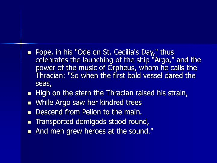 "Pope, in his ""Ode on St. Cecilia's Day,"" thus celebrates the launching of the ship ""Argo,"" and the power of the music of Orpheus, whom he calls the Thracian: ""So when the first bold vessel dared the seas,"