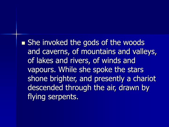 She invoked the gods of the woods and caverns, of mountains and valleys, of lakes and rivers, of winds and vapours. While she spoke the stars shone brighter, and presently a chariot descended through the air, drawn by flying serpents.