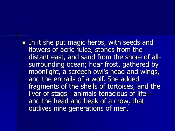 In it she put magic herbs, with seeds and flowers of acrid juice, stones from the distant east, and sand from the shore of all-surrounding ocean; hoar frost, gathered by moonlight, a screech owl's head and wings, and the entrails of a wolf. She added fragments of the shells of tortoises, and the liver of stags