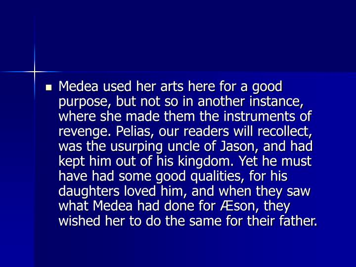 Medea used her arts here for a good purpose, but not so in another instance, where she made them the instruments of revenge. Pelias, our readers will recollect, was the usurping uncle of Jason, and had kept him out of his kingdom. Yet he must have had some good qualities, for his daughters loved him, and when they saw what Medea had done for