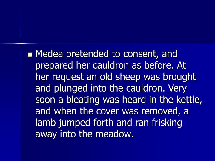 Medea pretended to consent, and prepared her cauldron as before. At her request an old sheep was brought and plunged into the cauldron. Very soon a bleating was heard in the kettle, and when the cover was removed, a lamb jumped forth and ran frisking away into the meadow.