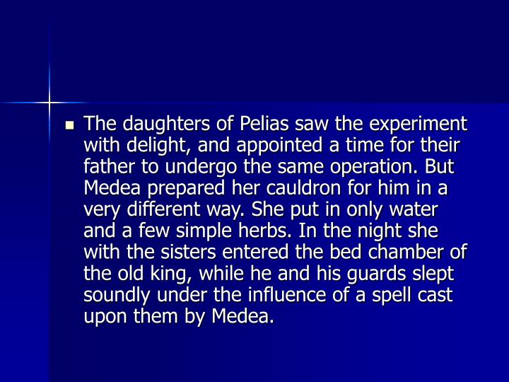 The daughters of Pelias saw the experiment with delight, and appointed a time for their father to undergo the same operation. But Medea prepared her cauldron for him in a very different way. She put in only water and a few simple herbs. In the night she with the sisters entered the bed chamber of the old king, while he and his guards slept soundly under the influence of a spell cast upon them by Medea.