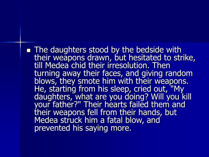 "The daughters stood by the bedside with their weapons drawn, but hesitated to strike, till Medea chid their irresolution. Then turning away their faces, and giving random blows, they smote him with their weapons. He, starting from his sleep, cried out, ""My daughters, what are you doing? Will you kill your father?"" Their hearts failed them and their weapons fell from their hands, but Medea struck him a fatal blow, and prevented his saying more."
