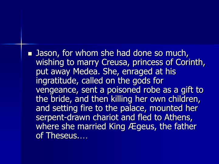 Jason, for whom she had done so much, wishing to marry Creusa, princess of Corinth, put away Medea. She, enraged at his ingratitude, called on the gods for vengeance, sent a poisoned robe as a gift to the bride, and then killing her own children, and setting fire to the palace, mounted her serpent-drawn chariot and fled to Athens, where she married King