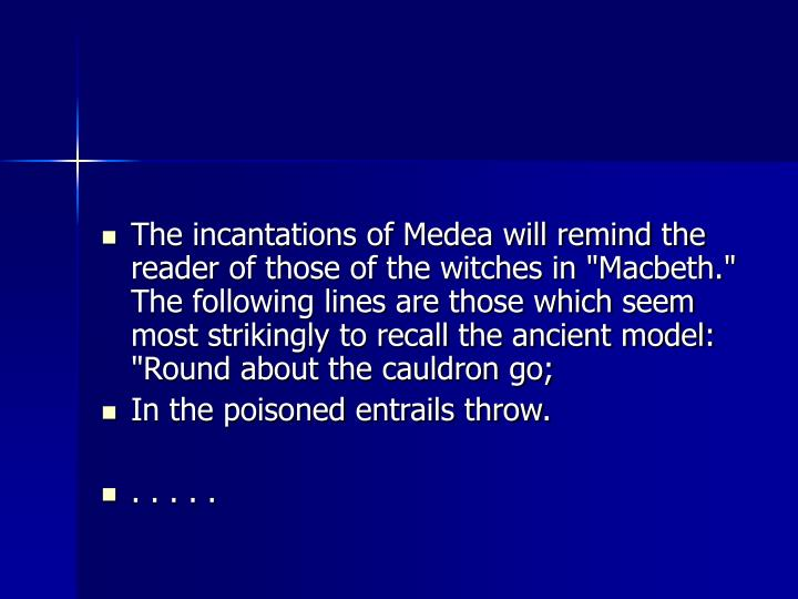 "The incantations of Medea will remind the reader of those of the witches in ""Macbeth."" The following lines are those which seem most strikingly to recall the ancient model: ""Round about the cauldron go;"