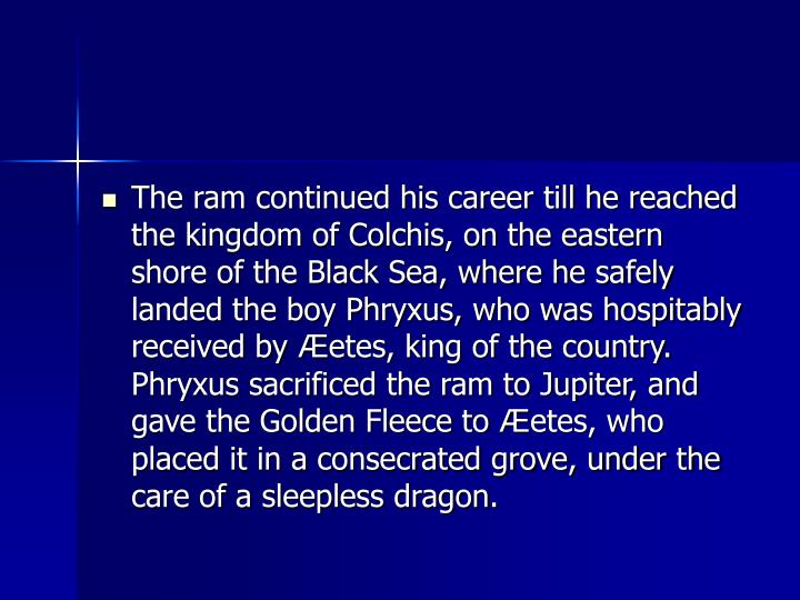 The ram continued his career till he reached the kingdom of Colchis, on the eastern shore of the Black Sea, where he safely landed the boy Phryxus, who was hospitably received by