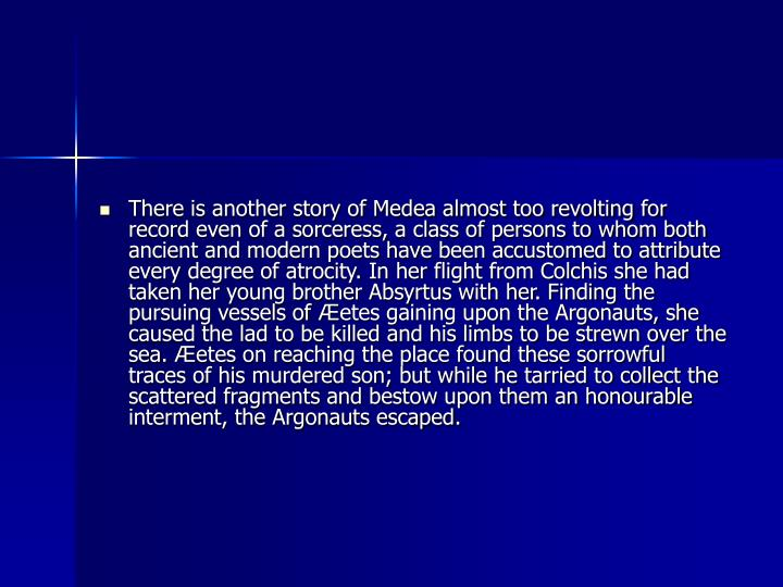 There is another story of Medea almost too revolting for record even of a sorceress, a class of persons to whom both ancient and modern poets have been accustomed to attribute every degree of atrocity. In her flight from Colchis she had taken her young brother Absyrtus with her. Finding the pursuing vessels of