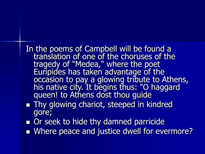 "In the poems of Campbell will be found a translation of one of the choruses of the tragedy of ""Medea,"" where the poet Euripides has taken advantage of the occasion to pay a glowing tribute to Athens, his native city. It begins thus: ""O haggard queen! to Athens dost thou guide"