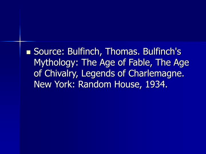 Source: Bulfinch, Thomas. Bulfinch's Mythology: The Age of Fable, The Age of Chivalry, Legends of Charlemagne. New York: Random House, 1934.