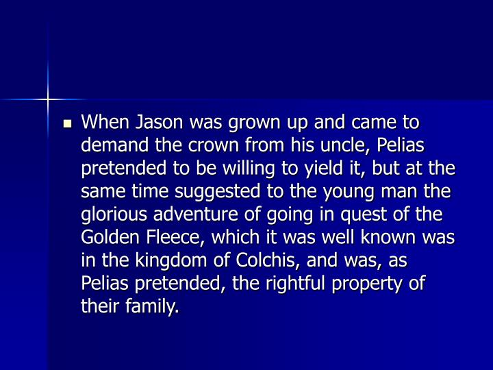 When Jason was grown up and came to demand the crown from his uncle, Pelias pretended to be willing to yield it, but at the same time suggested to the young man the glorious adventure of going in quest of the Golden Fleece, which it was well known was in the kingdom of Colchis, and was, as Pelias pretended, the rightful property of their family.