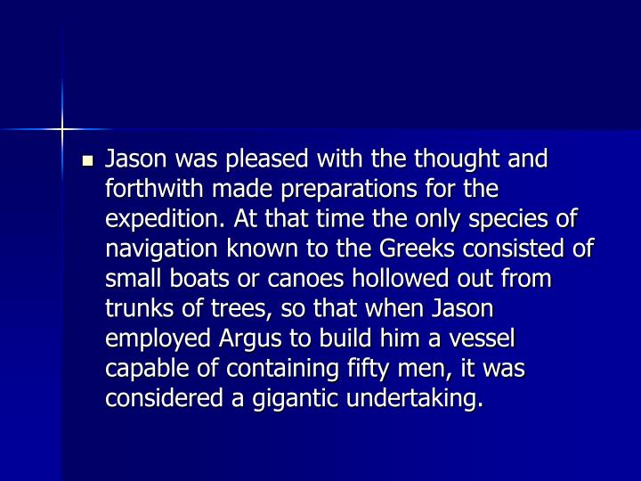 Jason was pleased with the thought and forthwith made preparations for the expedition. At that time the only species of navigation known to the Greeks consisted of small boats or canoes hollowed out from trunks of trees, so that when Jason employed Argus to build him a vessel capable of containing fifty men, it was considered a gigantic undertaking.