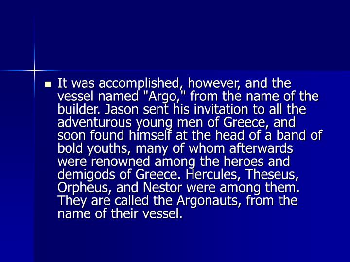 "It was accomplished, however, and the vessel named ""Argo,"" from the name of the builder. Jason sent his invitation to all the adventurous young men of Greece, and soon found himself at the head of a band of bold youths, many of whom afterwards were renowned among the heroes and demigods of Greece. Hercules, Theseus, Orpheus, and Nestor were among them. They are called the Argonauts, from the name of their vessel."