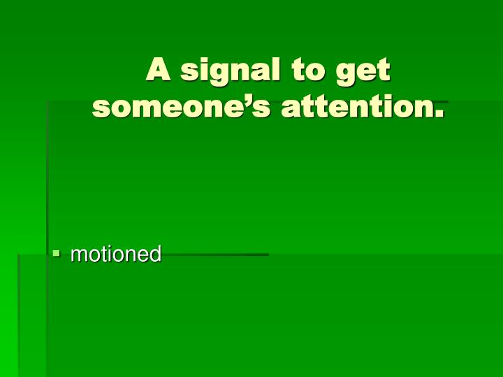 A signal to get someone's attention.
