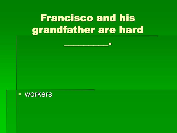 Francisco and his grandfather are hard _________.