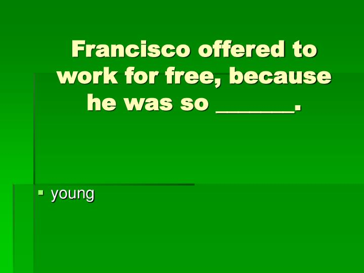 Francisco offered to work for free, because he was so _______.