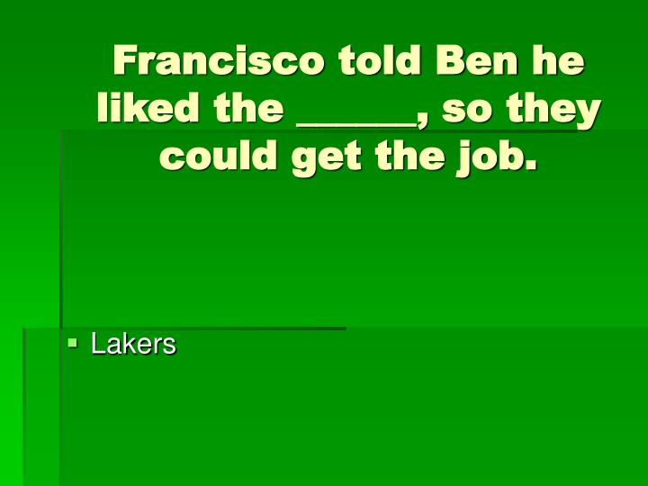 Francisco told Ben he liked the ______, so they could get the job.