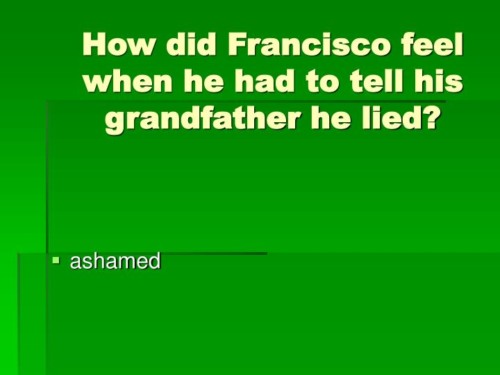 How did Francisco feel when he had to tell his grandfather he lied?