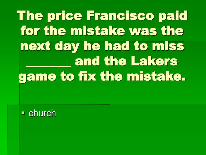 The price Francisco paid for the mistake was the next day he had to miss _______ and the Lakers game to fix the mistake.