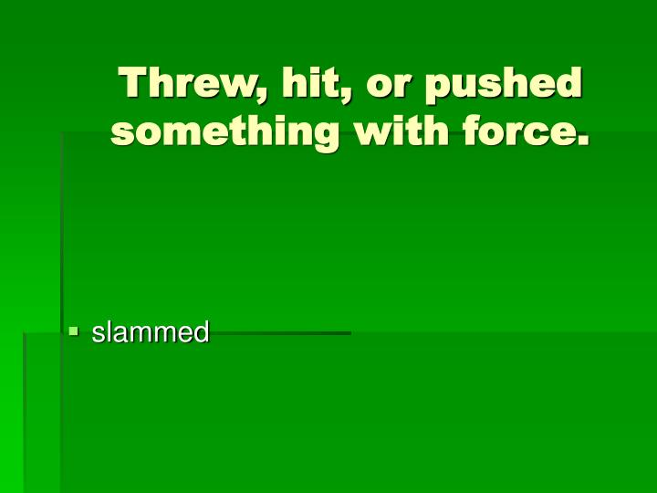 Threw, hit, or pushed something with force.