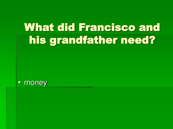 What did Francisco and his grandfather need?