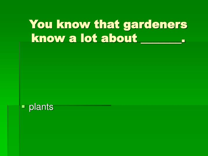 You know that gardeners know a lot about _______.