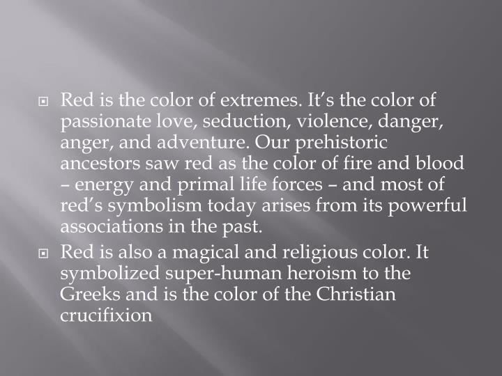 Red is the color of extremes. It's the color of passionate love, seduction, violence, danger, anger, and adventure. Our prehistoric ancestors saw red as the color of fire and blood – energy and primal life forces – and most of red's symbolism today arises from its powerful associations in the past.