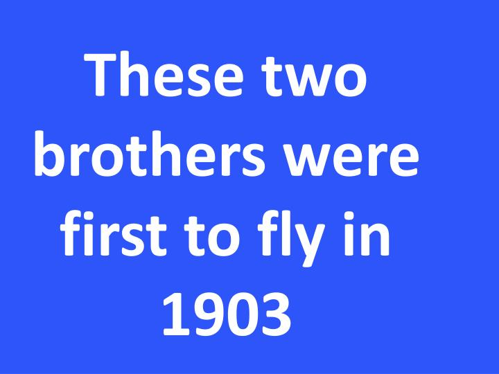 These two brothers were first to fly in 1903