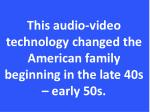 this audio video technology changed the american family beginning in the late 40s early 50s
