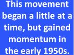 this movement began a little at a time but gained momentum in the early 1950s