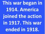 this war began in 1914 america joined the action in 1917 this war ended in 1918