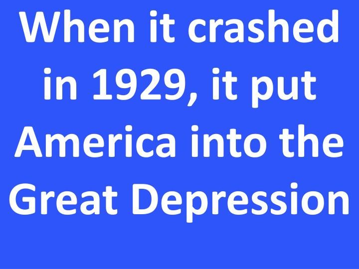 When it crashed in 1929, it put America into the Great Depression