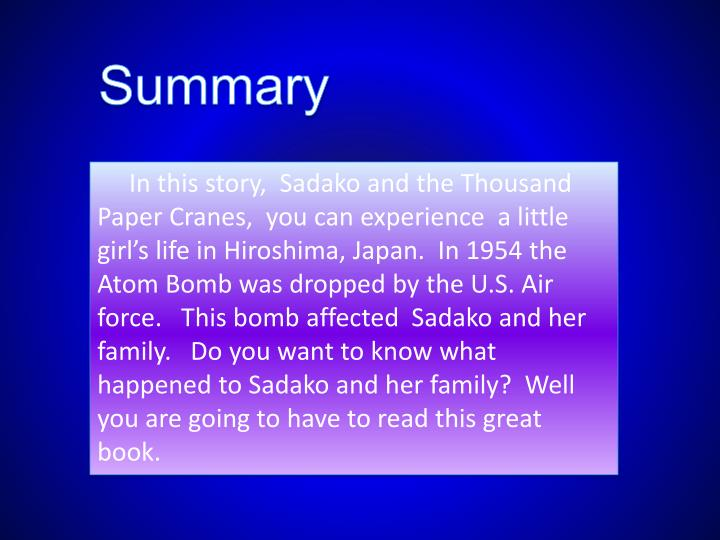 sadako and the thousand paper cranes summary Eleanor coerr (née page) (may 29, 1922 – november 22, 2010) was a canadian-born american writer of children's books, including sadako and the thousand paper cranes (historical fiction) and.