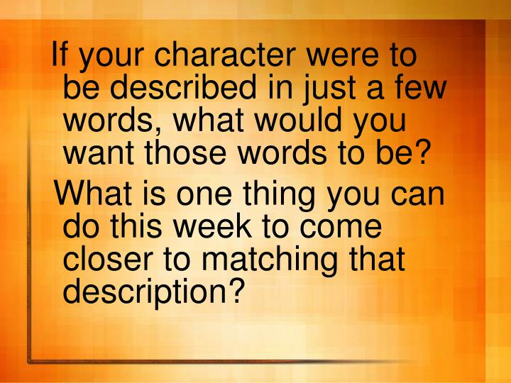 If your character were to be described in just a few words, what would you want those words to be?