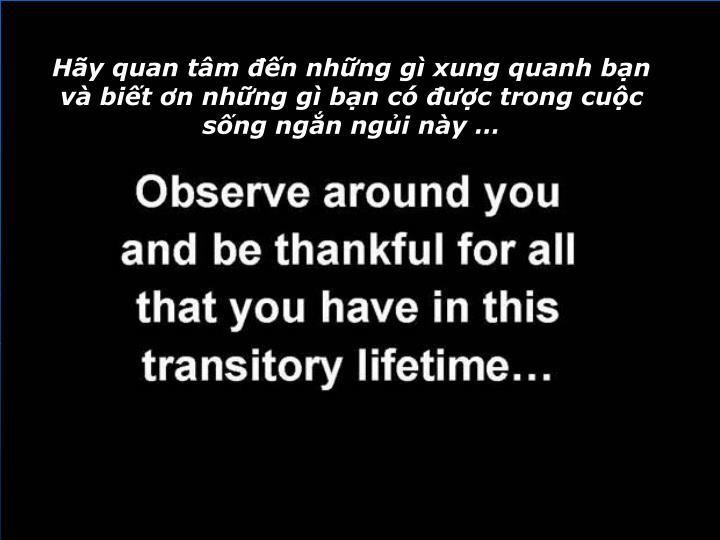 Hãy quan tâm đến những gì xung quanh bạn và biết ơn những gì bạn có được trong cuộc sống ngắn ngủi này …
