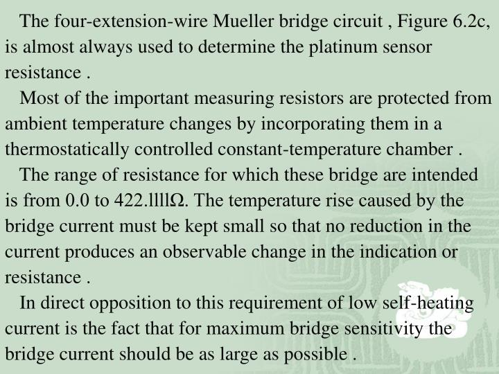 The four-extension-wire Mueller bridge circuit , Figure 6.2c,  is almost always used to determine the platinum sensor resistance .