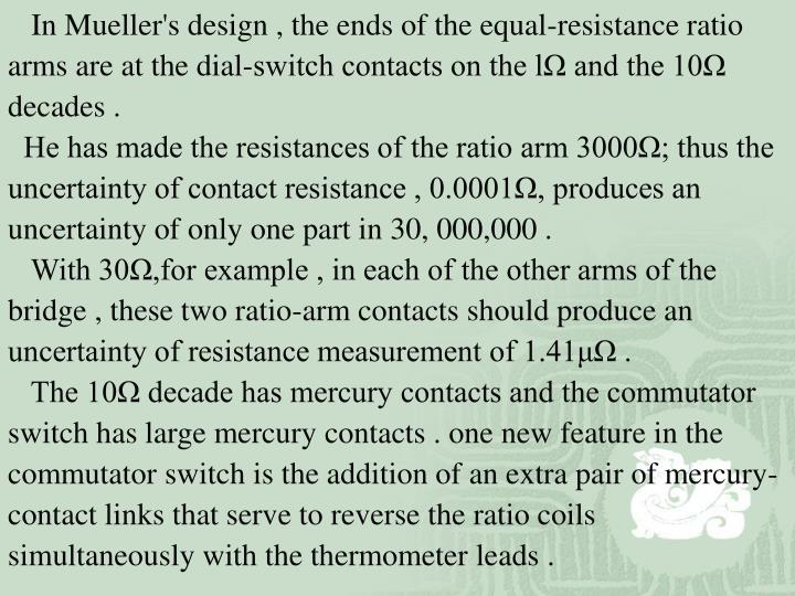 In Mueller's design , the ends of the equal-resistance ratio arms are at the dial-switch contacts on the lΩ and the 10Ω decades .