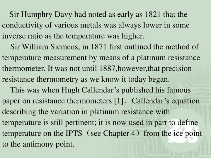 Sir Humphry Davy had noted as early as 1821 that the conductivity of various metals was always lower in some inverse ratio as the temperature was higher.