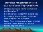 develop measurements to evaluate your improvements