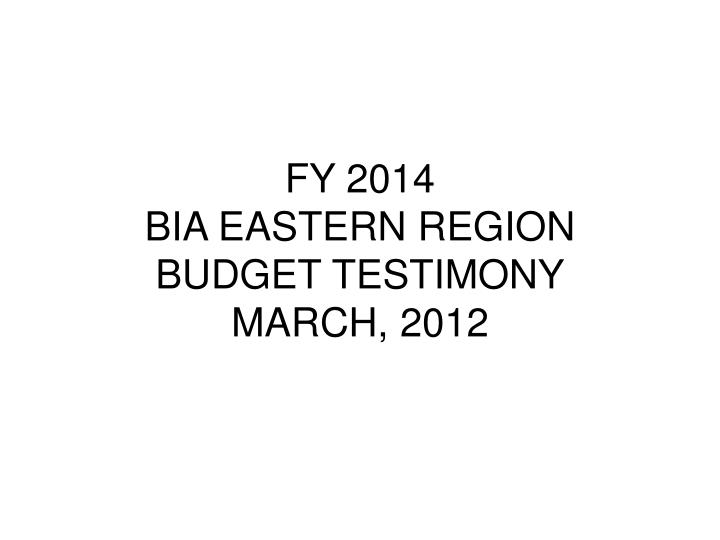 Fy 2014 bia eastern region budget testimony march 2012