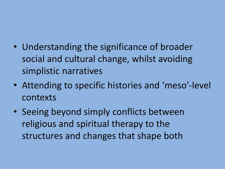 Understanding the significance of broader social and cultural change, whilst avoiding simplistic narratives