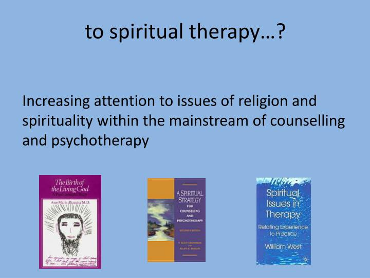 to spiritual therapy…?