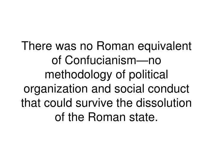 There was no Roman equivalent of Confucianism—no methodology of political organization and social conduct that could survive the dissolution of the Roman state.