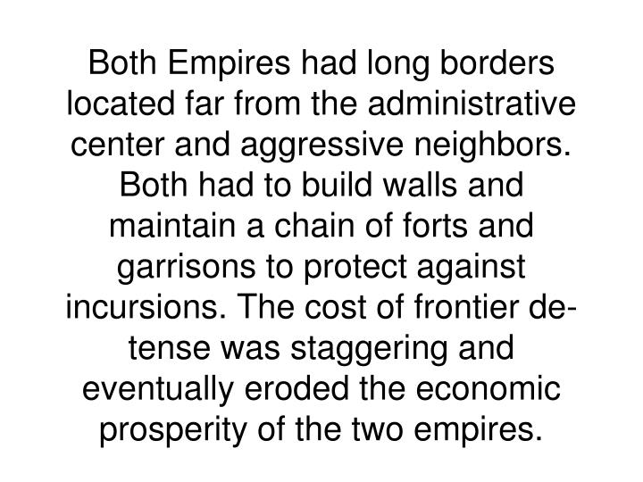 Both Empires had long borders located far from the administrative center and aggressive neighbors. Both had to build walls and maintain a chain of forts and garrisons to protect against incursions. The cost of frontier de- tense was staggering and eventually eroded the economic prosperity of the two empires.